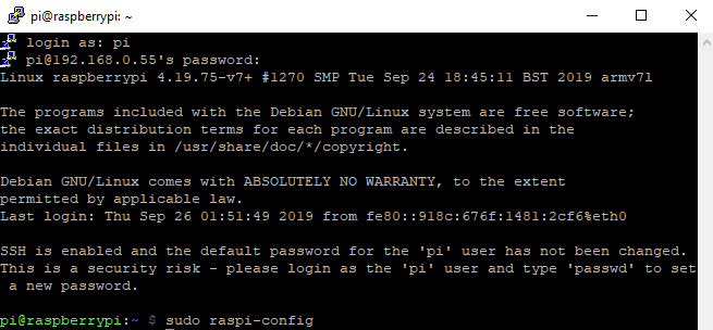 pi@raspberrypi: —  login as:  pi@Ig2.168.O.SS's password:  Linux raspberrypi 4.1g.7s-v7+ #1270 SMP Tue sep 24 EST 2019 armv71  e programs included with Che Debi an GNU/ Linux system are free software;  the exact distribution terms for each program are described in Che  individual files in /usr/share/doc/*/copyrighc .  Debian GNU/Linux comes with ABSOLUTELY NO WARRANTY, co che extent  permitted by applicable law.  Last login: Thu sep 26 2019 from fe80:  SSH is enabled and Che default password for Che 'pi' user has not been changed.  is is a security risk — please login as Che 'pi' user and Cype 'passwd' Co set  a new password.  pi eraspberryrpi : —  sudo raspi—config