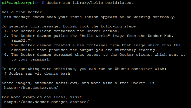 "pi eraspberryrpi : —  Hello from Docker!  This message shows  docker run library/ hello—world: latest  Chat Y3ur installation appears Co be working  correctly .  To generate Chis message, Docker Cook Che following steps :  The Docker client contacted the Docker daemon.  The Docker daemon pulled Che ""hello—world"" image from Che Docker Hub .  (arm32v7)  The Docker daemon created a new container from Chat image which runs Che  executable that produces the output you are currently leading .  The Docker daemon screamed Chat output Co Che Docker client, which sent iC  Co terminal .  To Cry something more al&iCious,  $ docker run —iC ubuntu bash  Share images, automate workflows,  can run an UbunCu container with :  and more with a free Docker ID:  https : / / hub . docker . com/  For more examples and ideas,  visit:  https : / 'docs . docker . com/get—started/"